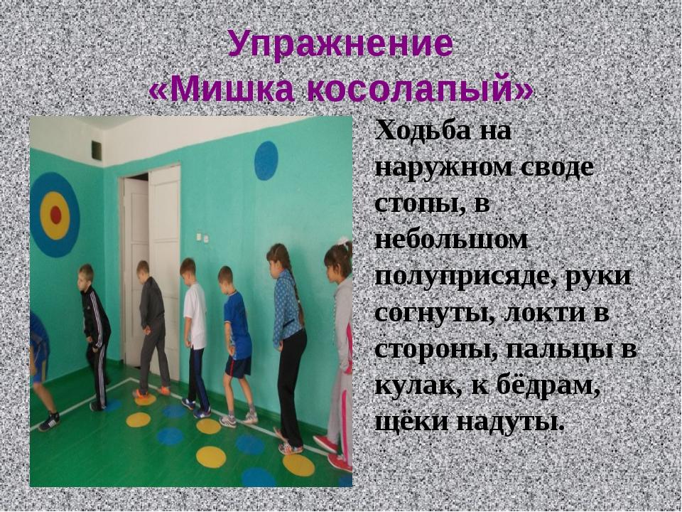 Упражнение «Мишка косолапый» Ходьба на наружном своде стопы, в небольшом полу...