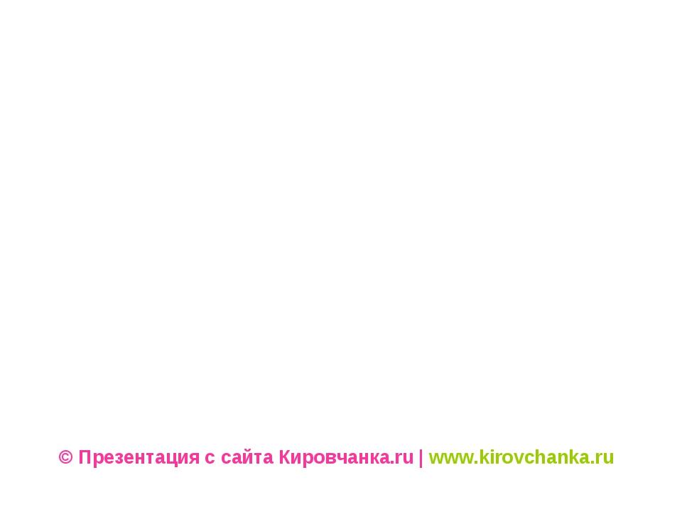 © Презентация с сайта Кировчанка.ru | www.kirovchanka.ru