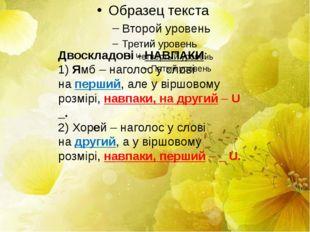 Двоскладові -НАВПАКИ: 1)Ямб – наголос у слові наперший, але у віршовому р