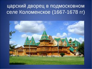 царский дворец в подмосковном селе Коломенское (1667-1678 гг)