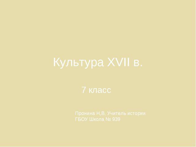 Культура ХVII в. 7 класс Пронина Н,В, Учитель истории ГБОУ Школа № 939
