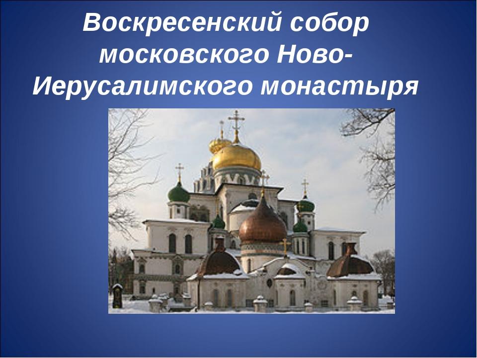 Воскресенский собор московского Ново-Иерусалимского монастыря