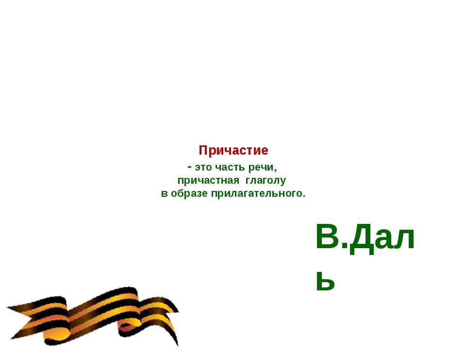 Причастие - это часть речи, причастная глаголу в образе прилагательного.  В....