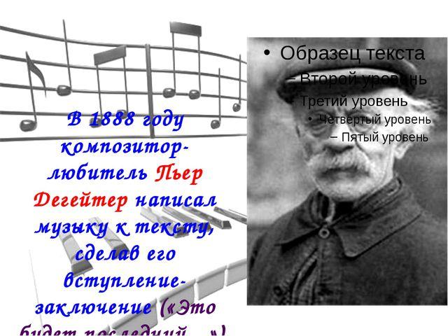 В 1888 году композитор-любитель Пьер Дегейтер написал музыку к тексту, сделав...