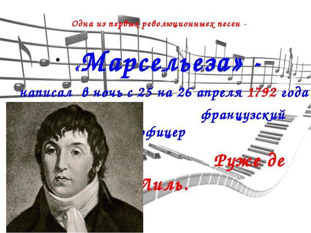 «Марсельеза» - написал в ночь с 25 на 26 апреля 1792 года французский офицер...
