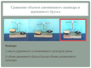 Сравнение объемов алюминиевого цилиндра и деревянного бруска Выводы: 1) массы