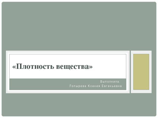 Выполнила: Лопырева Ксения Евгеньевна «Плотность вещества»