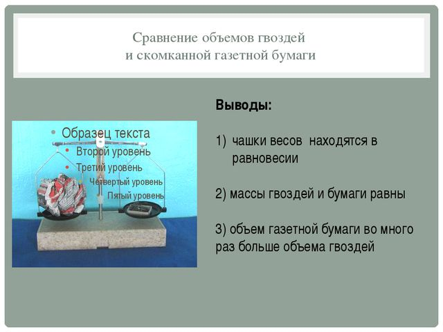 Сравнение объемов гвоздей и скомканной газетной бумаги Выводы: чашки весов на...
