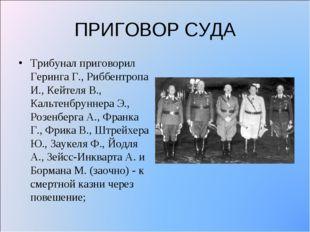 ПРИГОВОР СУДА Трибунал приговорил Геринга Г., Риббентропа И., Кейтеля В., Кал