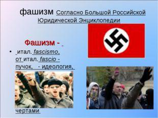 фашизм Согласно Большой Российской Юридической Энциклопедии Фашизм - итал.f