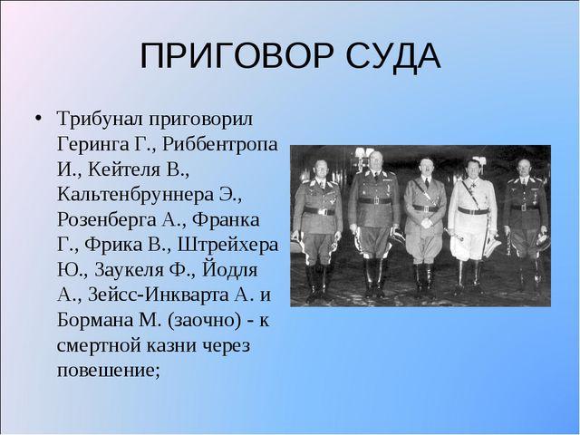 ПРИГОВОР СУДА Трибунал приговорил Геринга Г., Риббентропа И., Кейтеля В., Кал...