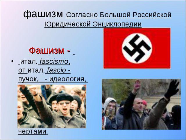 фашизм Согласно Большой Российской Юридической Энциклопедии Фашизм - итал.f...