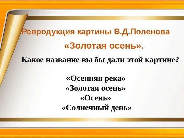 Репродукция картины В.Д.Поленова «Золотая осень». «Осенняя река» «Золотая осе...