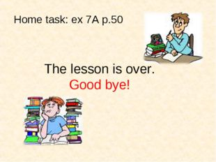 The lesson is over. Good bye! Home task: ex 7A p.50