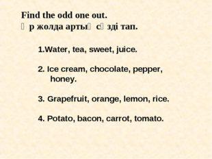 Find the odd one out. Әр жолда артық сөзді тап. 1.Water, tea, sweet, juice. 2