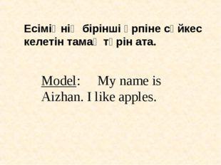 Есіміңнің бірінші әрпіне сәйкес келетін тамақ түрін ата. Model: My name is Ai