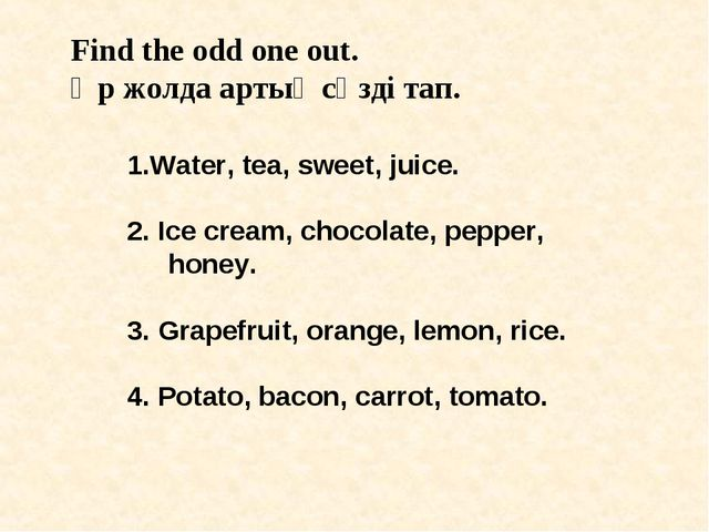 Find the odd one out. Әр жолда артық сөзді тап. 1.Water, tea, sweet, juice. 2...