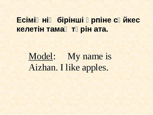 Есіміңнің бірінші әрпіне сәйкес келетін тамақ түрін ата. Model: My name is Ai...