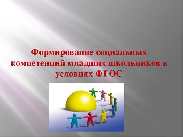 Формирование социальных компетенций младших школьников в условиях ФГОС