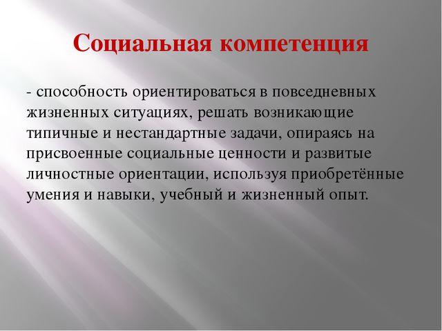 Социальная компетенция - способность ориентироваться в повседневных жизненны...