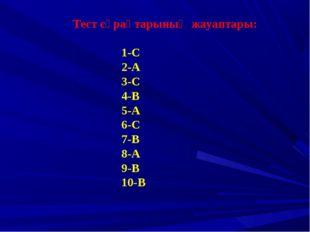 Тест сұрақтарының жауаптары: 1-С 2-А 3-С 4-В 5-А 6-С 7-В 8-А 9-В 10-В