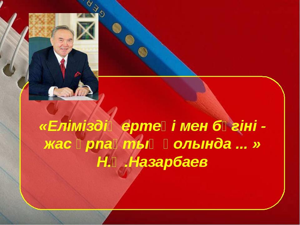 «Еліміздің ертеңі мен бүгіні - жас ұрпақтың қолында ... » Н.Ә.Назарбаев