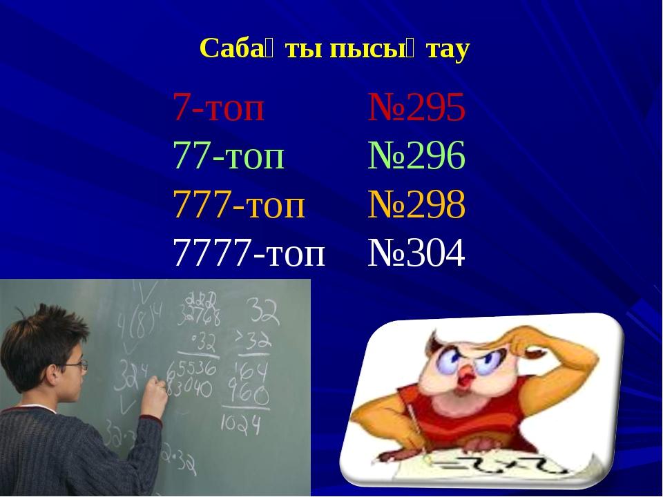 Сабақты пысықтау 7-топ №295 77-топ №296 777-топ №298 7777-топ №304