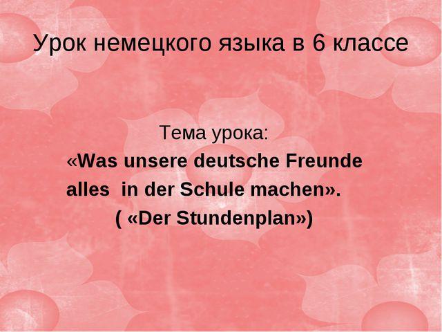 Урок немецкого языка в 6 классе Тема урока: «Was unsere deutsche Freunde alle...