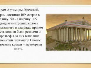 Храм Артемиды Эфесской. Храм достигал 109 метров в длину, 50 - в ширину. 127