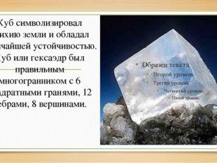Кубсимволизировал стихию земли и обладал величайшей устойчивостью. Куб или г