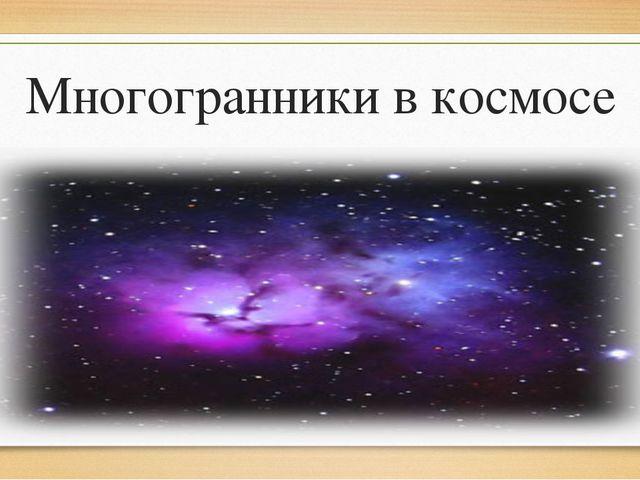 Многогранники в космосе