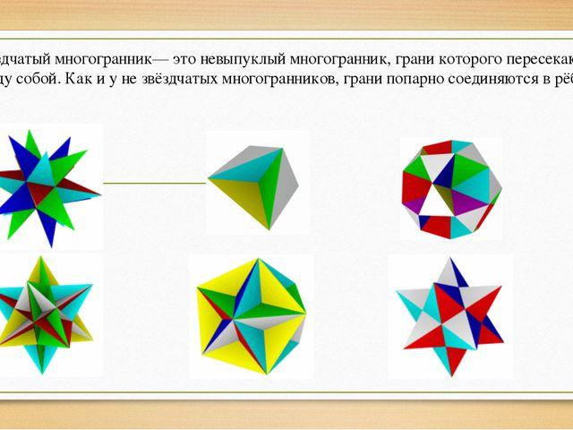 Презентация по геометрии по теме Многогранники  Звёздчатый многогранник это невыпуклый многогранник грани которого пересека