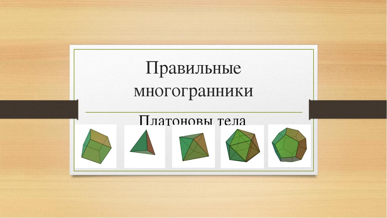 Презентация по геометрии по теме Многогранники  слайда 1 Правильные многогранники Платоновы тела