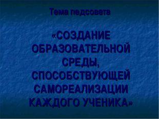 Тема педсовета «СОЗДАНИЕ ОБРАЗОВАТЕЛЬНОЙ СРЕДЫ, СПОСОБСТВУЮЩЕЙ САМОРЕАЛИЗАЦИ