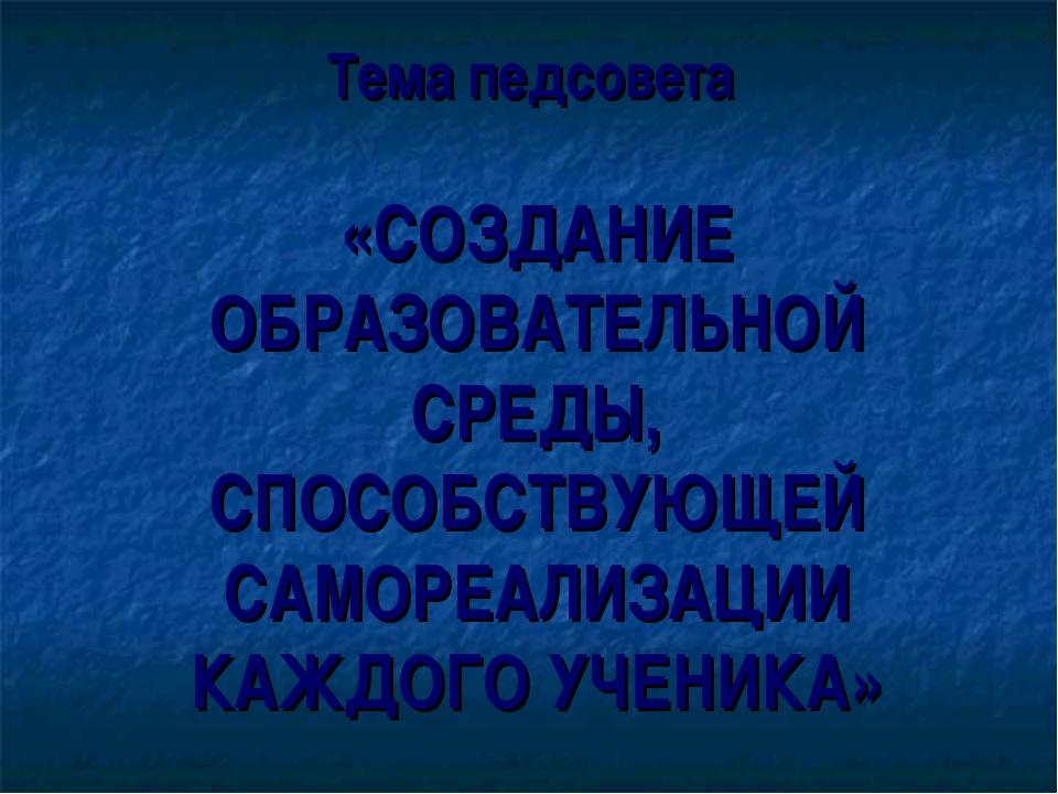 Тема педсовета «СОЗДАНИЕ ОБРАЗОВАТЕЛЬНОЙ СРЕДЫ, СПОСОБСТВУЮЩЕЙ САМОРЕАЛИЗАЦИ...