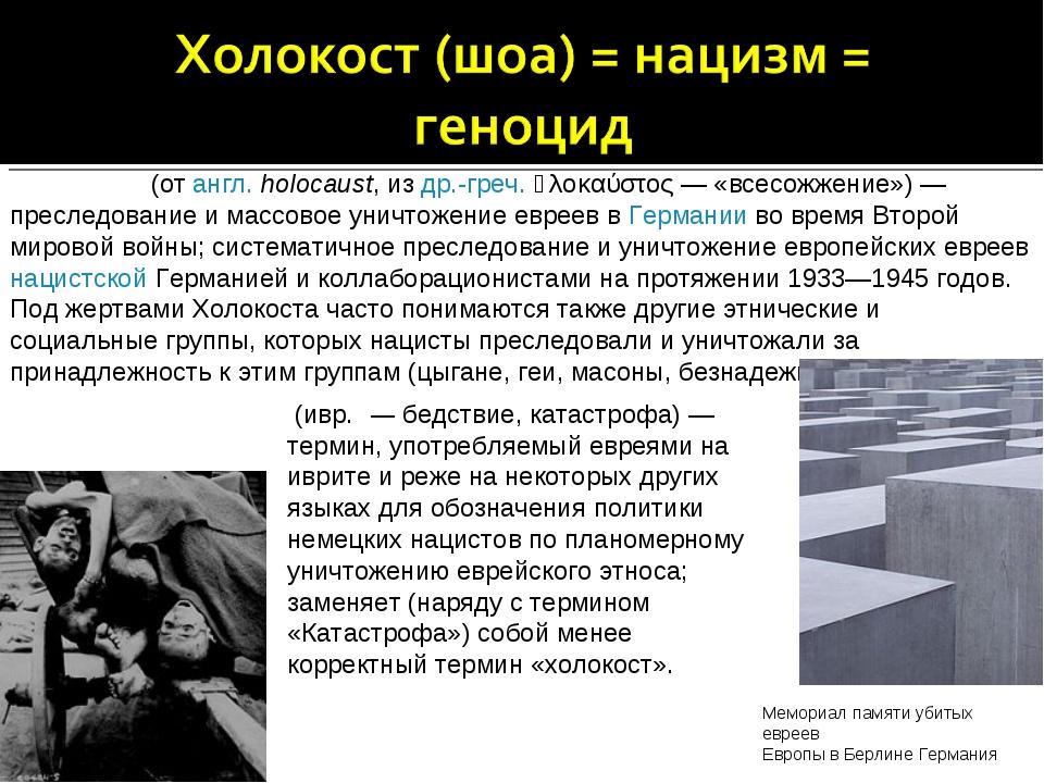 Холоко́ст (от англ.holocaust, из др.-греч. ὁλοκαύστος— «всесожжение»)— пре...