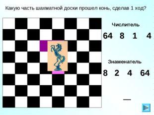 Какую часть шахматной доски прошел конь, сделав 1 ход? Числитель 4 64 1 8 Зна