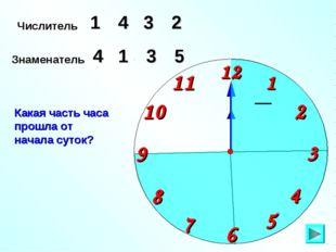 Числитель 1 2 4 Знаменатель 5 1 3 Какая часть часа прошла от начала суток? 3 4