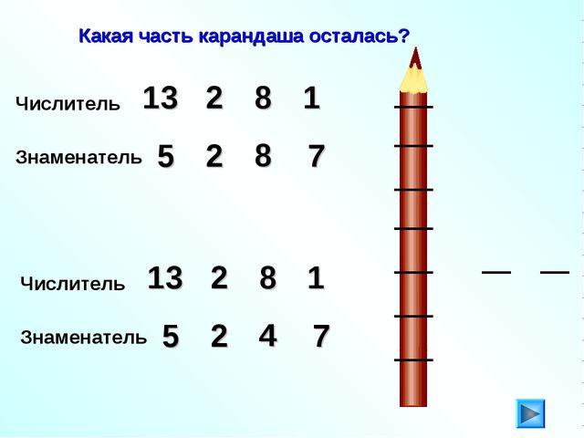 Какая часть карандаша осталась? Числитель 2 13 8 1 Знаменатель 5 2 7 8 Числит...