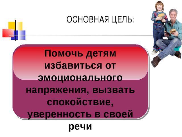ОСНОВНАЯ ЦЕЛЬ: 2 1 Помочь детям избавиться от эмоционального напряжения, вызв...