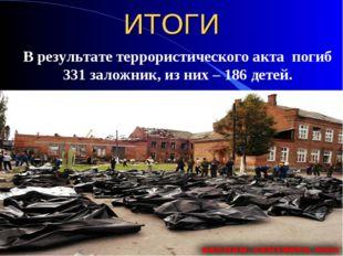 ИТОГИ В результате террористического акта погиб 331 заложник, из них – 186 де