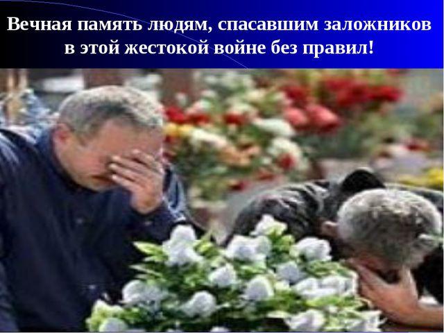 Вечная память людям, спасавшим заложников в этой жестокой войне без правил!