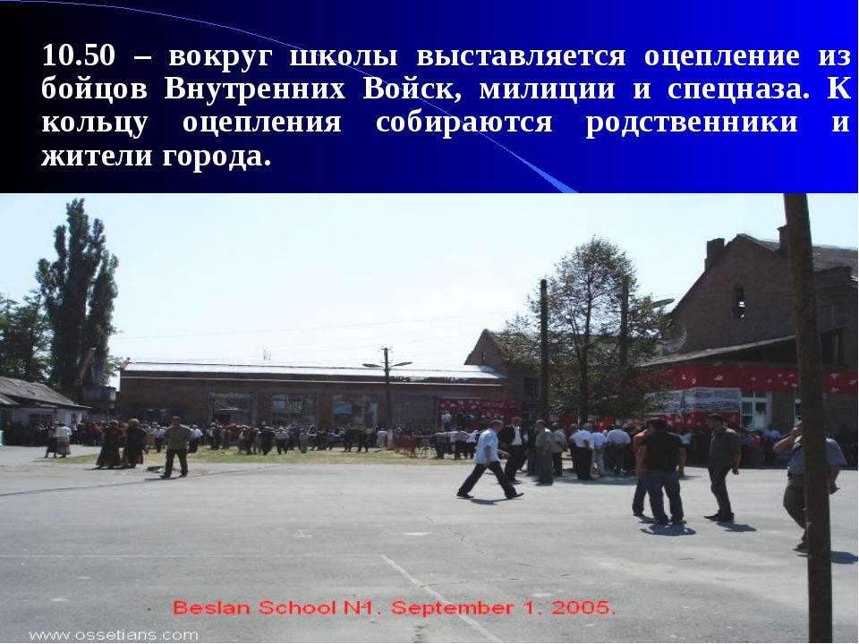 10.50 – вокруг школы выставляется оцепление из бойцов Внутренних Войск, мили...