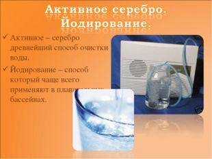 Активное – серебро древнейший способ очистки воды. Йодирование – способ котор