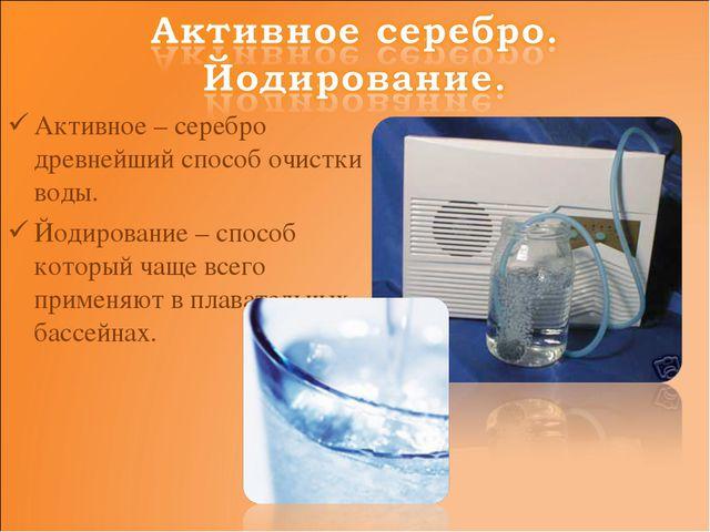 Активное – серебро древнейший способ очистки воды. Йодирование – способ котор...
