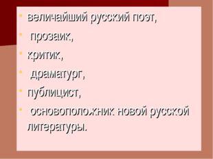 величайший русский поэт, прозаик, критик, драматург, публицист, основоположни