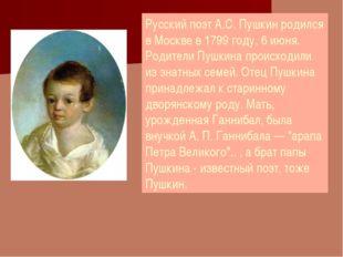 Русский поэт А.С. Пушкин родился в Москве в 1799 году, 6 июня. Родители Пушки