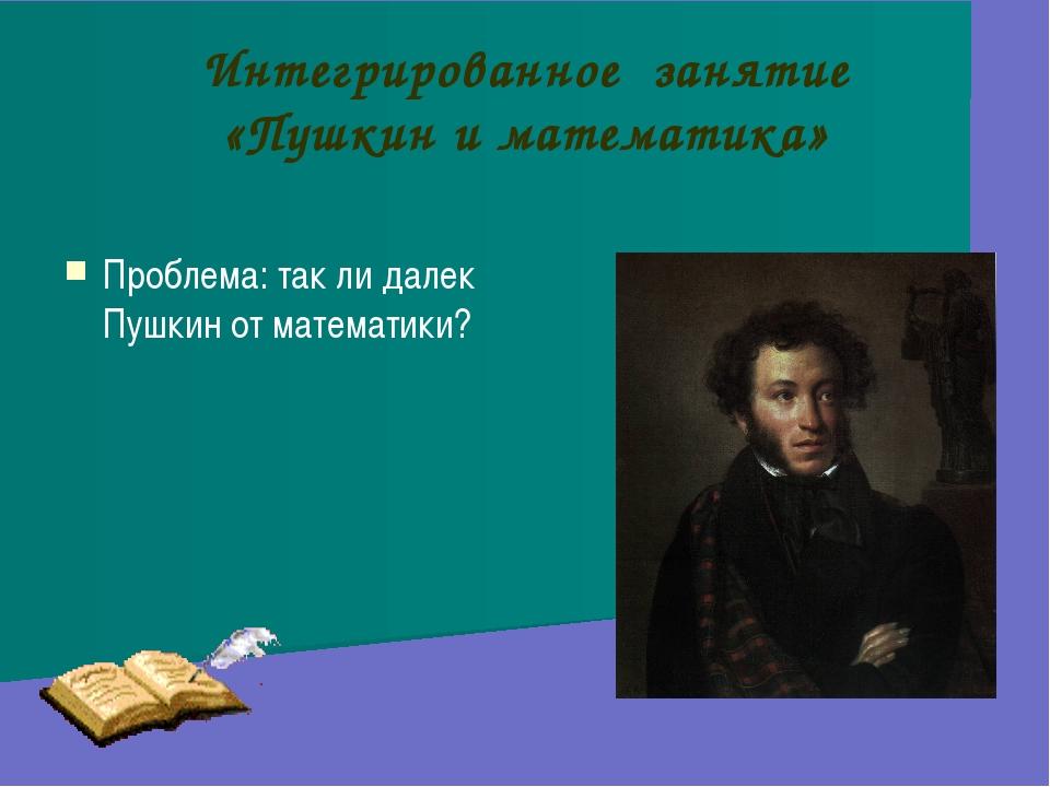 Интегрированное занятие «Пушкин и математика» Проблема: так ли далек Пушкин о...