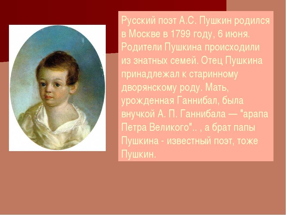 Русский поэт А.С. Пушкин родился в Москве в 1799 году, 6 июня. Родители Пушки...