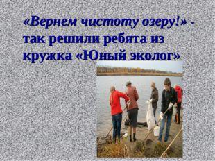 «Вернем чистоту озеру!» - так решили ребята из кружка «Юный эколог»